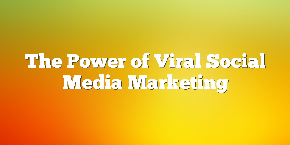 The Power of Viral Social Media Marketing